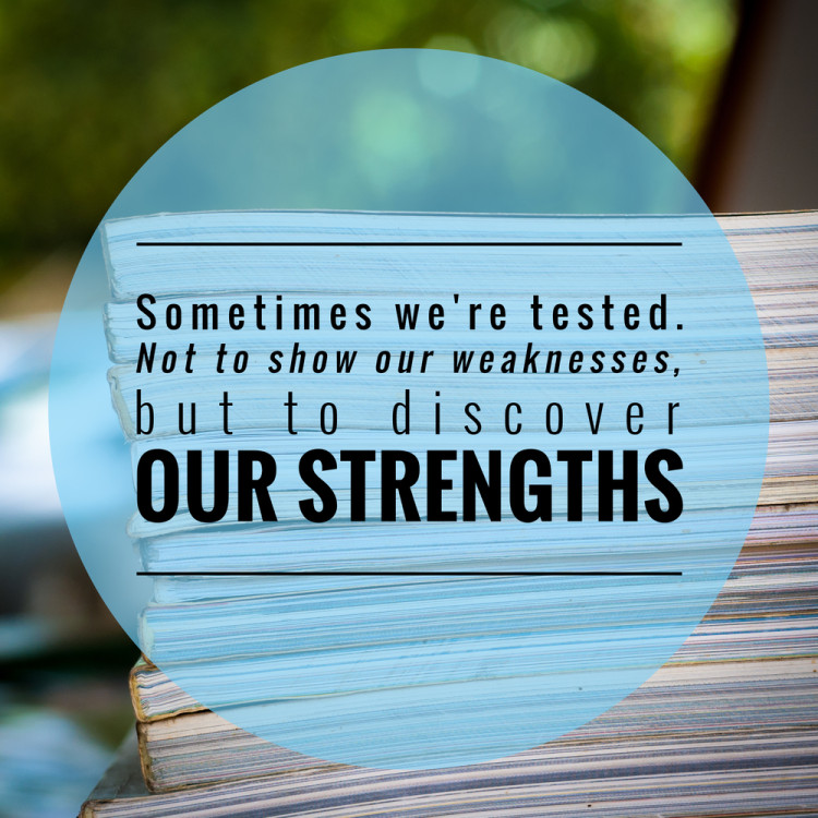 Sometimes we're tested. Not to show our weaknesses, but to discover our strengths